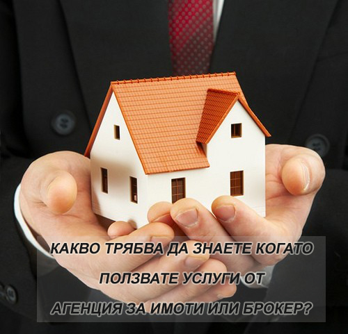 Какво трябва да знаем когато ползваме услуги от Агенция за имоти или брокер?